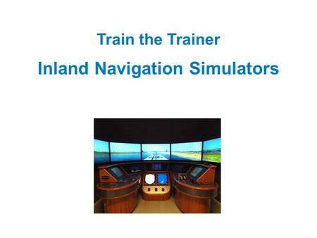Train the Trainer Inland Navigation Simulators. Welcome Please tell us: Who you are Where your from What your experiences are as instructor Why you are.