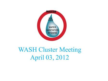 WASH Cluster Meeting April 03, 2012 WASH CLUSTER PAKISTAN.