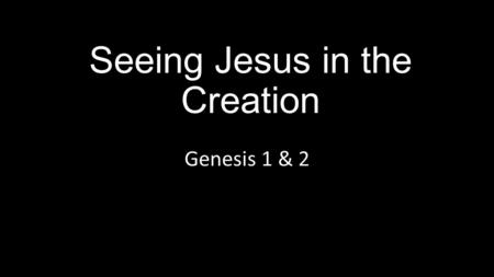 Seeing Jesus in the Creation Genesis 1 & 2. Seeing Jesus in…