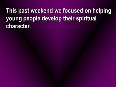 This past weekend we focused on helping young people develop their spiritual character.