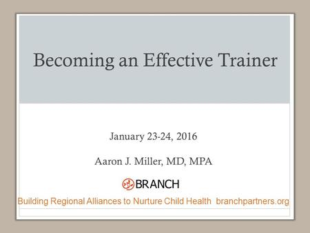 Becoming an Effective Trainer January 23-24, 2016 Aaron J. Miller, MD, MPA Building Regional Alliances to Nurture Child Health branchpartners.org.