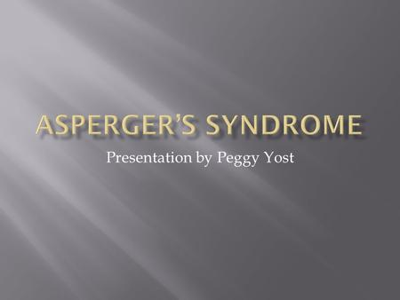 Presentation by Peggy Yost.  Aspergers Syndrome (AS) belongs to a group of childhood disorders known as pervasive developmental disorders or autistic.