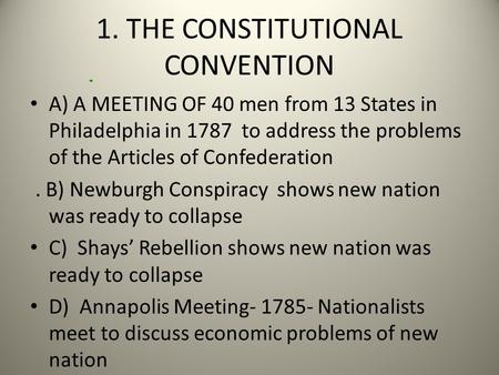 1. THE CONSTITUTIONAL CONVENTION A) A MEETING OF 40 men from 13 States in Philadelphia in 1787 to address the problems of the Articles of Confederation.