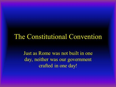 The Constitutional Convention Just as Rome was not built in one day, neither was our government crafted in one day!