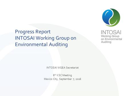 INTOSAI WGEA Secretariat 8 th KSC Meeting Mexico City, September 7, 2016 Progress Report INTOSAI Working Group on Environmental Auditing.