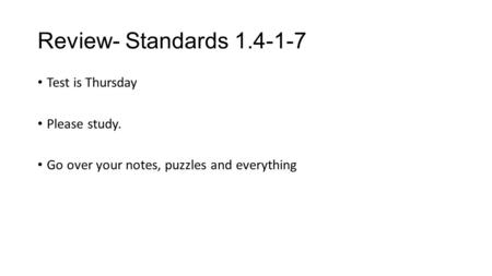 Review- Standards 1.4-1-7 Test is Thursday Please study. Go over your notes, puzzles and everything.