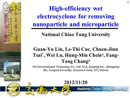 High-efficiency wet electrocyclone for removing nanoparticle and microparticle National Chiao Tung University Guan-Yu Lin, Le-Thi Cuc, Chuen-Jinn Tsai.