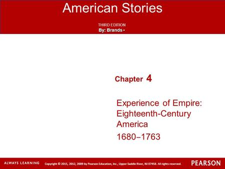 American Stories THIRD EDITION By: Brands By: Brands Chapter 4 Experience of Empire: Eighteenth-Century America 1680 ‒ 1763.