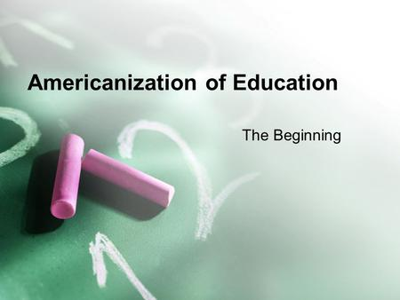 Americanization of Education The Beginning. The Enlightenment –What was the Enlightenment? Era of reform, progressive thought that influenced thinking.