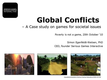 Selected productions Serious Games Interactive 2006-2010 © Global Conflicts – A Case study on games for societal issues Poverty is not a game, 20th October.