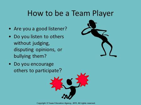 How to be a Team Player Are you a good listener? Do you listen to others without judging, disputing opinions, or bullying them? Do you encourage others.