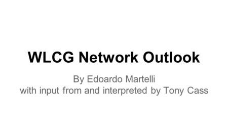 WLCG Network Outlook By Edoardo Martelli with input from and interpreted by Tony Cass.