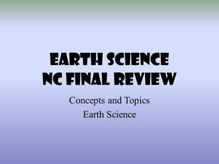 EARTH SCIENCE NC Final REVIEW Concepts <strong>and</strong> Topics Earth Science.
