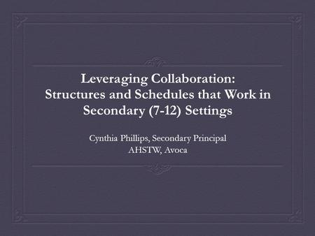 Leveraging Collaboration: Structures and Schedules that Work in Secondary (7-12) Settings Cynthia Phillips, Secondary Principal AHSTW, Avoca.