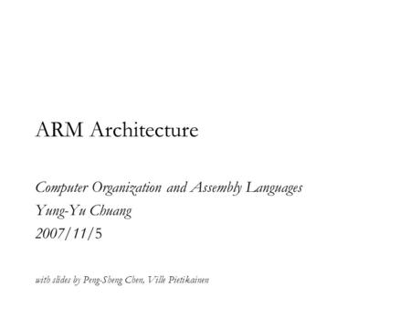ARM Architecture Computer Organization and Assembly Languages Yung-Yu Chuang 2007/11/5 with slides by Peng-Sheng Chen, Ville Pietikainen.