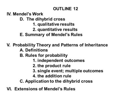 OUTLINE 12 IV. Mendel's Work D. The dihybrid cross 1. qualitative results 2. quantitative results E. Summary of Mendel's Rules V. Probability Theory and.