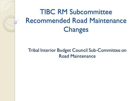 TIBC RM Subcommittee Recommended Road Maintenance Changes Tribal Interior Budget Council Sub-Committee on Road Maintenance.