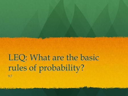 LEQ: What are the basic rules of probability? 9.7.