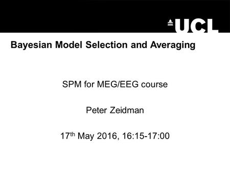 Bayesian Model Selection and Averaging SPM for MEG/EEG course Peter Zeidman 17 th May 2016, 16:15-17:00.