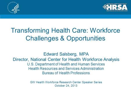 Transforming Health Care: Workforce Challenges & Opportunities GW Health Workforce Research Center Speaker Series October 24, 2013 Edward Salsberg, MPA.