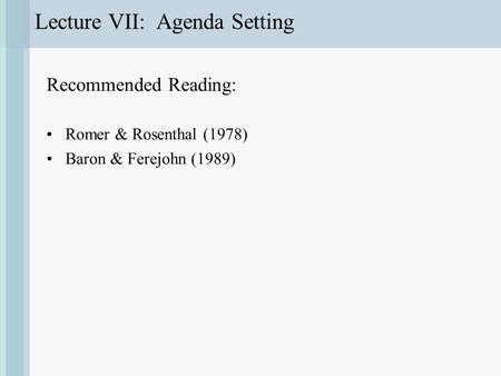 Lecture VII: Agenda Setting Recommended Reading: Romer & Rosenthal (1978) Baron & Ferejohn (1989)
