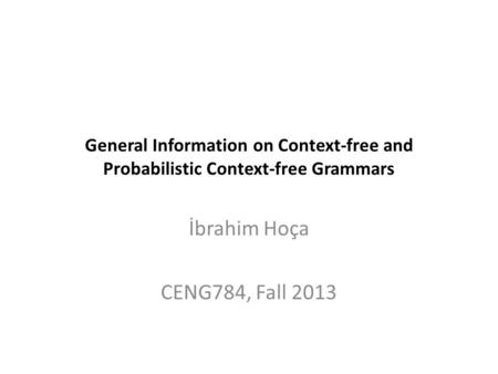 General Information on Context-free and Probabilistic Context-free Grammars İbrahim Hoça CENG784, Fall 2013.