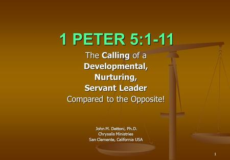 1 1 PETER 5:1-11 The Calling of a Developmental,Nurturing, Servant Leader Compared to the Opposite! John M. Dettoni, Ph.D. John M. Dettoni, Ph.D. Chrysalis.