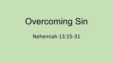 Overcoming Sin Nehemiah 13:15-31. Believers overcome sin by: Knowing and obeying god's Word Staying away from areas of temptation Confronting the sin.