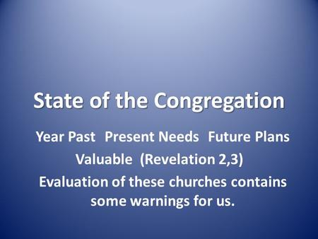 State of the Congregation Year PastPresent NeedsFuture Plans Valuable (Revelation 2,3) Evaluation of these churches contains some warnings for us.