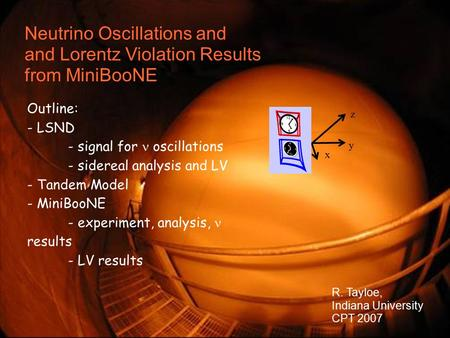 R. Tayloe, Indiana University CPT '07 1 Neutrino Oscillations and and Lorentz Violation Results from MiniBooNE Outline: - LSND - signal for oscillations.