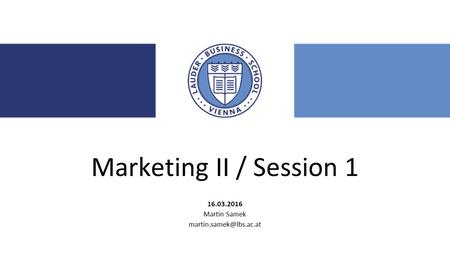 Marketing II / Session 1 16.03.2016 Martin Samek