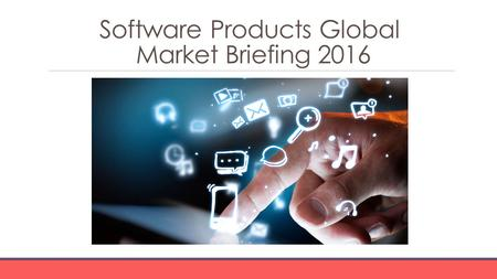 Software Products Global Market Briefing 2016. Software Products Global Market Briefing Characteristics Software product companies develop, market and.
