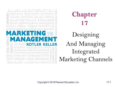 Copyright © 2016 Pearson Education, Inc. 17-1 Chapter 17 Designing And Managing Integrated Marketing Channels.