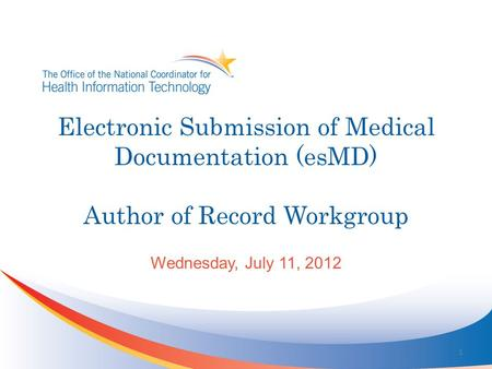 Electronic Submission of Medical Documentation (esMD) Author of Record Workgroup Wednesday, July 11, 2012 1.