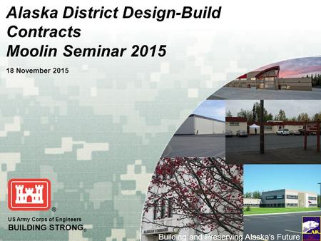US Army Corps of Engineers BUILDING STRONG ® Building and Preserving Alaska's Future Alaska District Design-Build Contracts Moolin Seminar 2015 18 November.