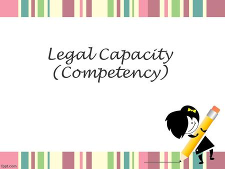 Legal Capacity (Competency) 1. Section 10(1) of the Contract Act All agreements are contract if they are made by free consent of parties competent to.