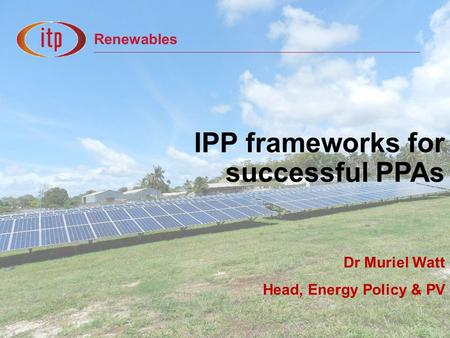 Renewables IPP frameworks for successful PPAs Dr Muriel Watt Head, Energy Policy & PV.