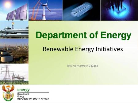 Renewable Energy Initiatives Ms Nomawethu Qase. Presentation Outline Overview of RE Focus Areas Enabling Policy Framework Current Renewable Energy Implementation.