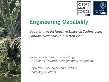 1 Engineering Capability Opportunities for Negative Emission Technologies London, Wednesday 13 th March 2013 Professor Richard Darton FREng Co-Director,