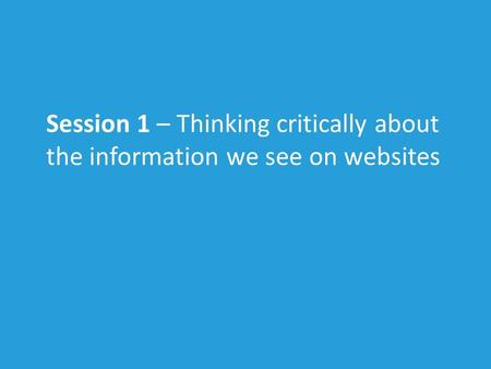 Session 1 – Thinking critically about the information we see on websites.