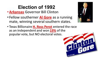 Election of 1992 Arkansas Governor Bill Clinton Fellow southerner Al Gore as a running mate, winning several southern states. Texas Billionaire H. Ross.