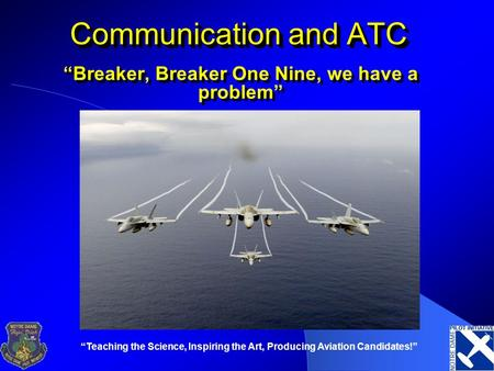 """Teaching the Science, Inspiring the Art, Producing Aviation Candidates!"" Communication and ATC ""Breaker, Breaker One Nine, we have a problem"""