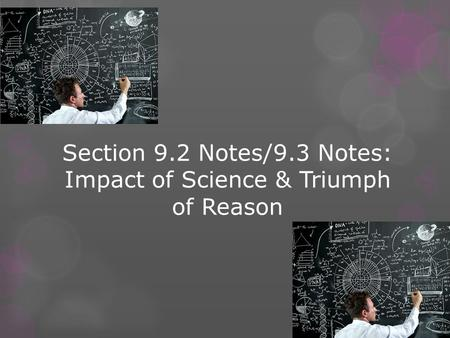 Section 9.2 Notes/9.3 Notes: Impact of Science & Triumph of Reason.