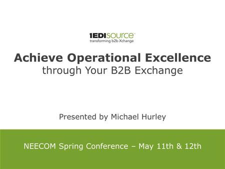 Achieve Operational Excellence through Your B2B Exchange Presented by Michael Hurley NEECOM Spring Conference – May 11th & 12th.