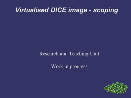 Virtualised DICE image - scoping Research and Teaching Unit Work in progress.