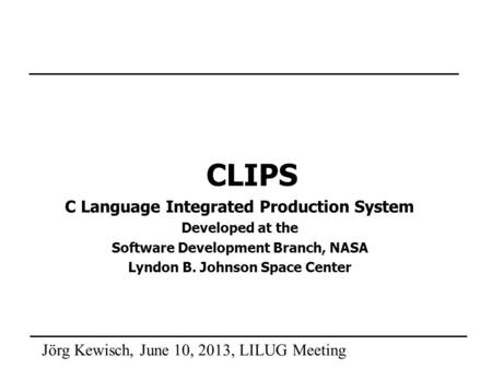 Jörg Kewisch, June 10, 2013, LILUG Meeting CLIPS C Language Integrated Production System Developed at the Software Development Branch, NASA Lyndon B. Johnson.