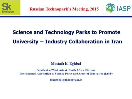 Science and Technology Parks to Promote University – Industry Collaboration in Iran Mostafa K. Eghbal President of West Asia & North Africa Division International.