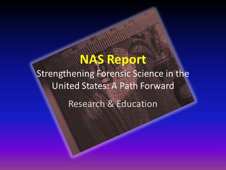 NAS Report Strengthening Forensic Science in the United States: A Path Forward Research & Education.