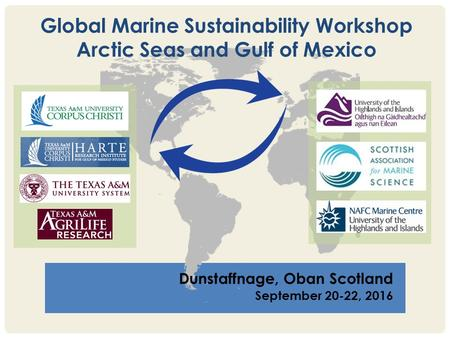 Dunstaffnage, Oban Scotland September 20-22, 2016 Global Marine Sustainability Workshop Arctic Seas and Gulf of Mexico.