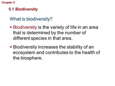 What is biodiversity? 5.1 Biodiversity  Biodiversity is the variety of life in an area that is determined by the number of different species in that area.